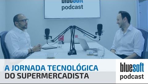 A Jornada Tecnologica do Supermercadista | Bluesoft Podcast